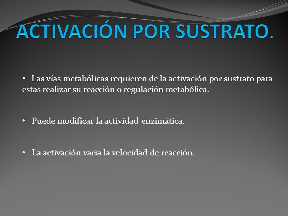 Las vías metabólicas requieren de la activación por sustrato para estas realizar su reacción o regulación metabólica. Puede modificar la actividad enz