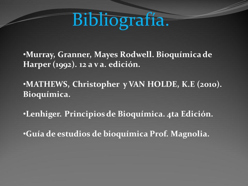 Bibliografía. Murray, Granner, Mayes Rodwell. Bioquímica de Harper (1992). 12 a v a. edición. MATHEWS, Christopher y VAN HOLDE, K.E (2010). Bioquímica