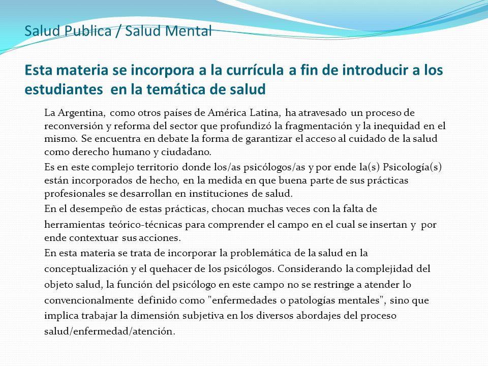 Salud Publica / Salud Mental Esta materia se incorpora a la currícula a fin de introducir a los estudiantes en la temática de salud La Argentina, como otros países de América Latina, ha atravesado un proceso de reconversión y reforma del sector que profundizó la fragmentación y la inequidad en el mismo.