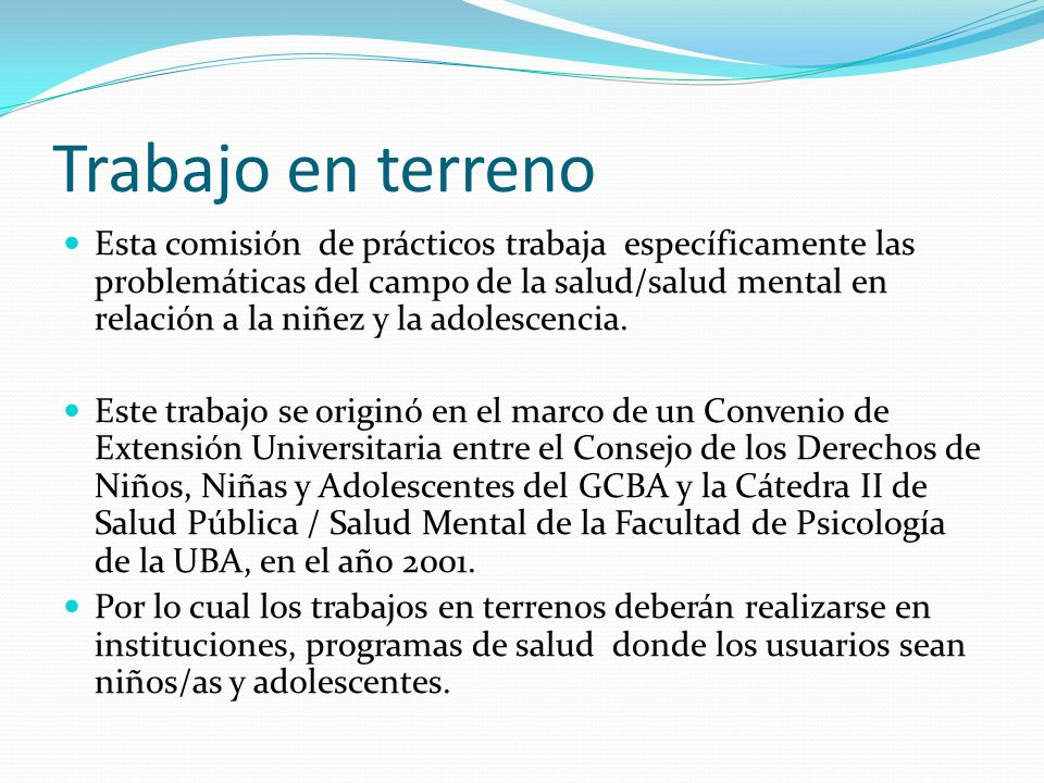 Trabajo en terreno Esta comisión de prácticos trabaja específicamente las problemáticas del campo de la salud/salud mental en relación a la niñez y la