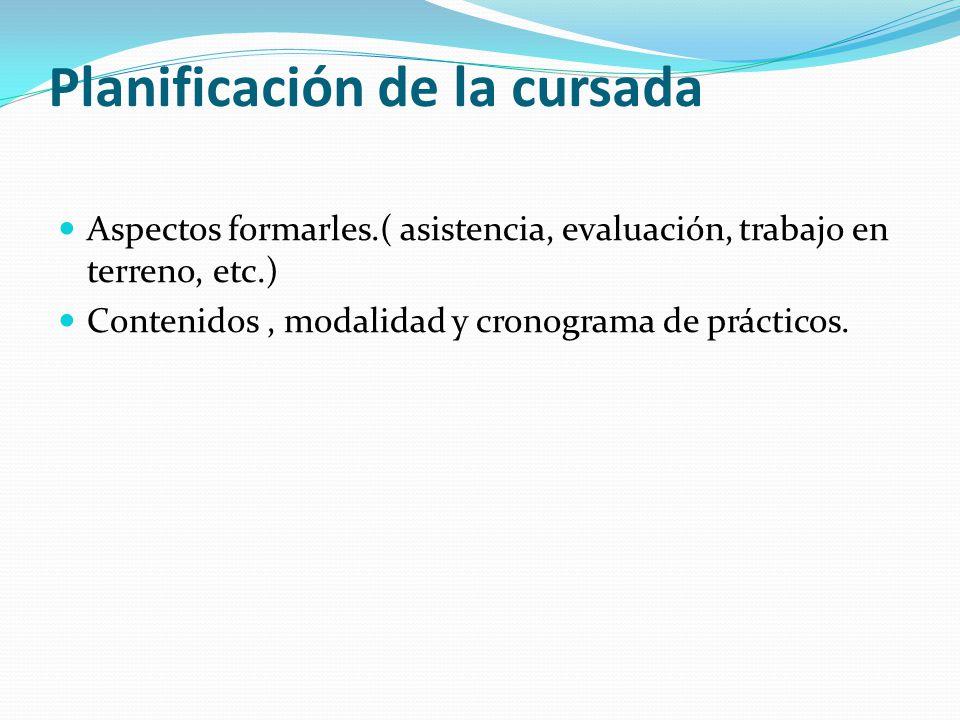 Planificación de la cursada Aspectos formarles.( asistencia, evaluación, trabajo en terreno, etc.) Contenidos, modalidad y cronograma de prácticos.