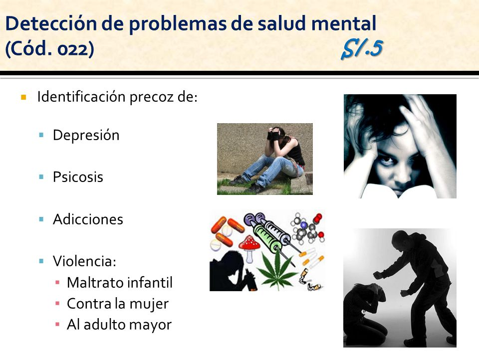 Identificación precoz de: Depresión Psicosis Adicciones Violencia: Maltrato infantil Contra la mujer Al adulto mayor