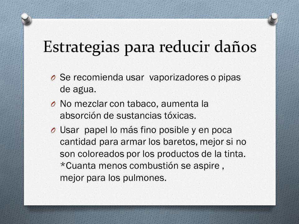 Estrategias para reducir daños O Se recomienda usar vaporizadores o pipas de agua. O No mezclar con tabaco, aumenta la absorción de sustancias tóxicas