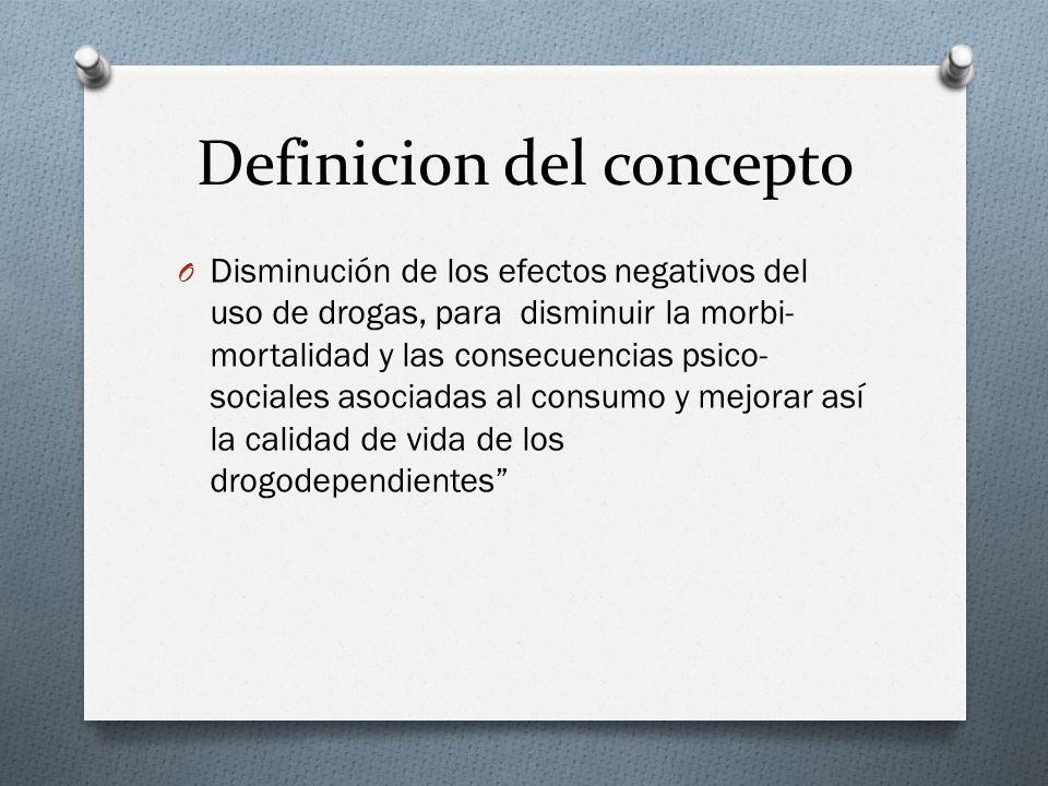 Definicion del concepto O Disminución de los efectos negativos del uso de drogas, para disminuir la morbi- mortalidad y las consecuencias psico- socia