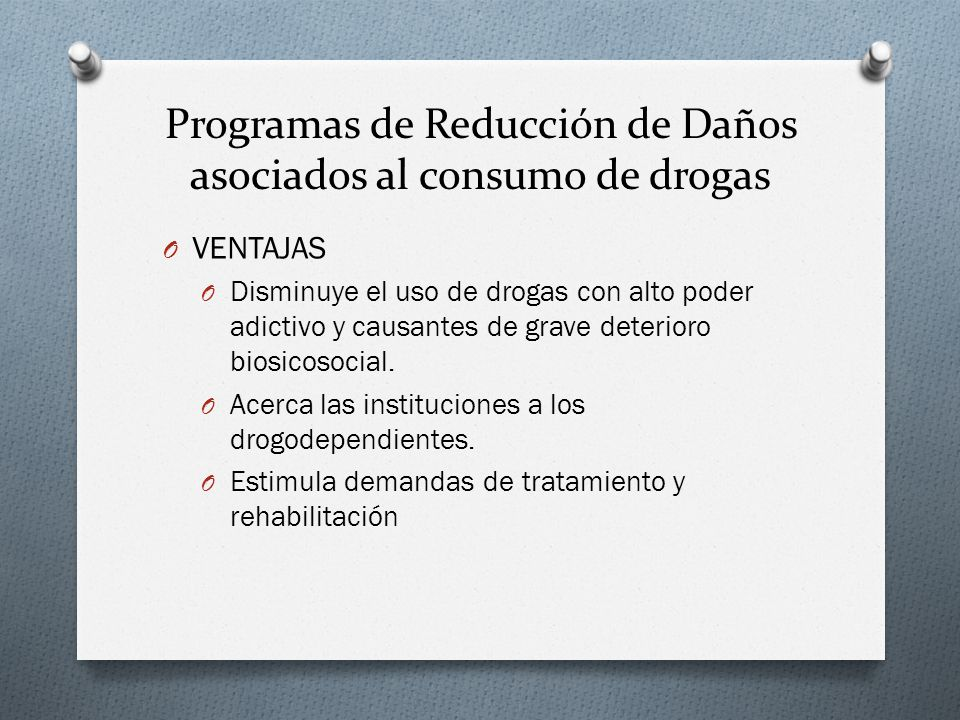 Programas de Reducción de Daños asociados al consumo de drogas O VENTAJAS O Disminuye el uso de drogas con alto poder adictivo y causantes de grave de