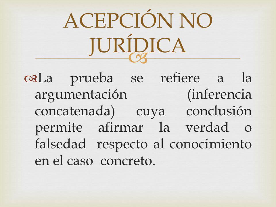 La prueba se refiere a la argumentación (inferencia concatenada) cuya conclusión permite afirmar la verdad o falsedad respecto al conocimiento en el c