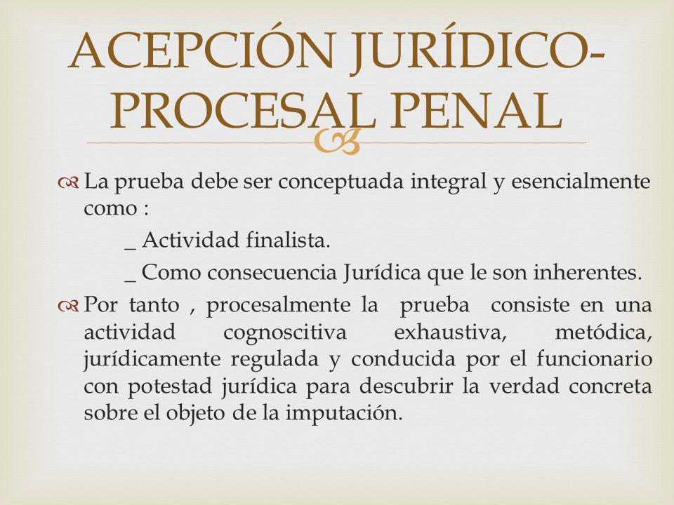 La prueba debe ser conceptuada integral y esencialmente como : _ Actividad finalista. _ Como consecuencia Jurídica que le son inherentes. Por tanto, p