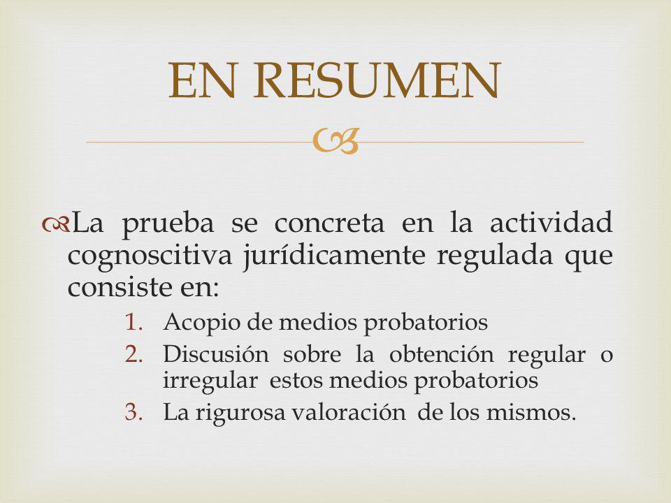 La prueba se concreta en la actividad cognoscitiva jurídicamente regulada que consiste en: 1.Acopio de medios probatorios 2.Discusión sobre la obtenci