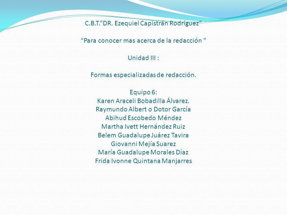 C.B.T.DR. Ezequiel Capistrán Rodríguez Para conocer mas acerca de la redacción Unidad III : Formas especializadas de redacción. Equipo 6: Karen Aracel