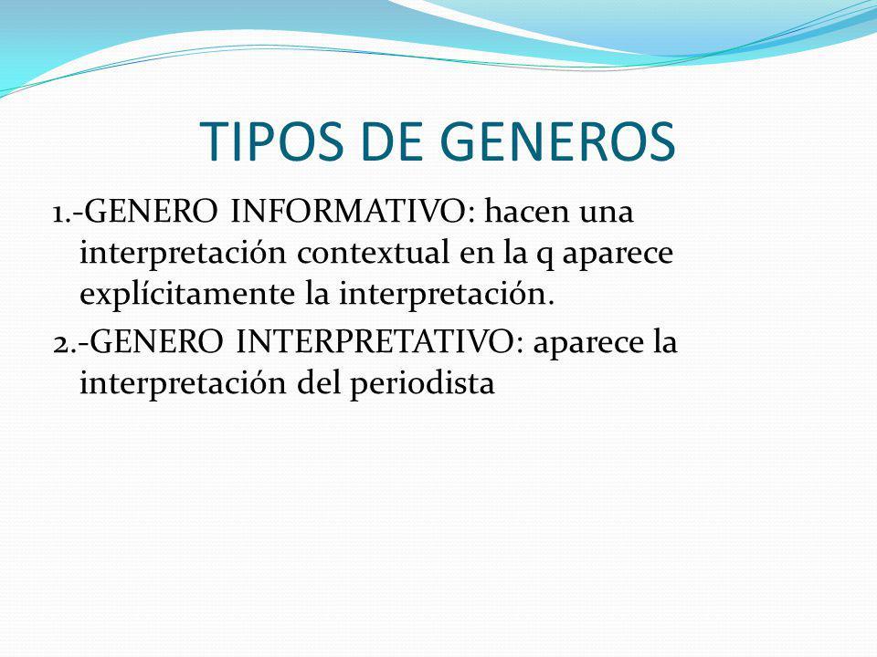 TIPOS DE GENEROS 1.-GENERO INFORMATIVO: hacen una interpretación contextual en la q aparece explícitamente la interpretación. 2.-GENERO INTERPRETATIVO