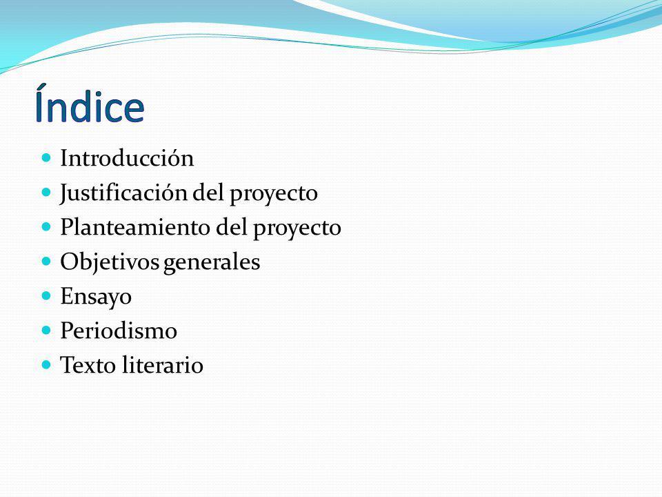 Introducción Justificación del proyecto Planteamiento del proyecto Objetivos generales Ensayo Periodismo Texto literario