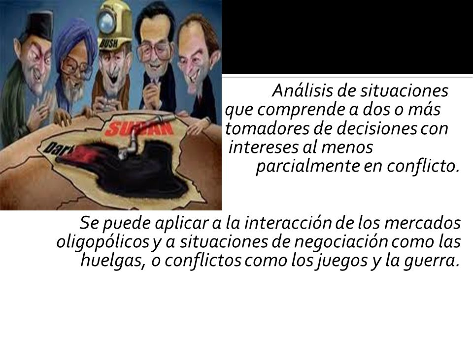 Análisis de situaciones que comprende a dos o más tomadores de decisiones con intereses al menos parcialmente en conflicto.