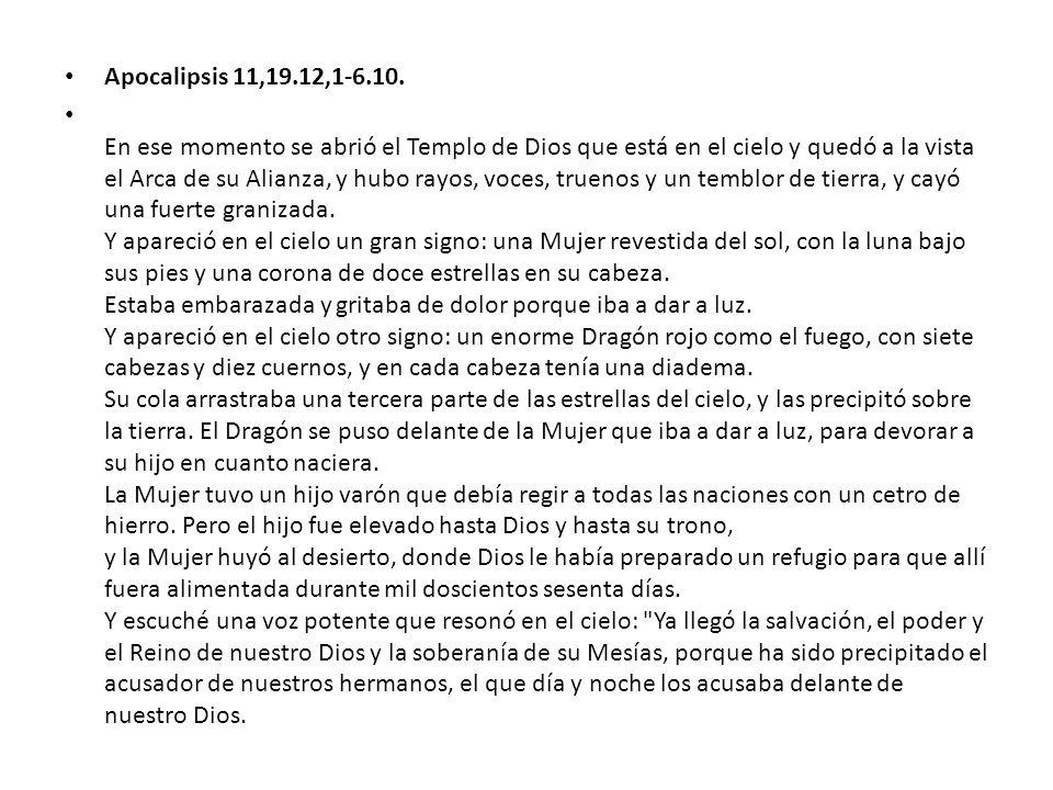 Apocalipsis 11,19.12,1-6.10. En ese momento se abrió el Templo de Dios que está en el cielo y quedó a la vista el Arca de su Alianza, y hubo rayos, vo