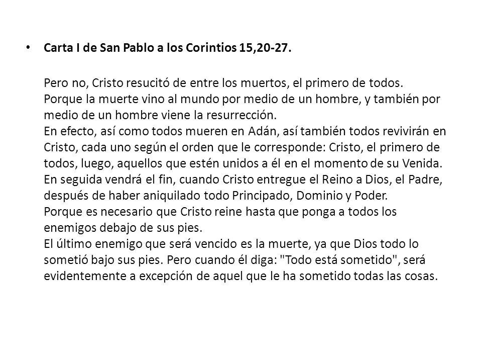 Carta I de San Pablo a los Corintios 15,20-27. Pero no, Cristo resucitó de entre los muertos, el primero de todos. Porque la muerte vino al mundo por