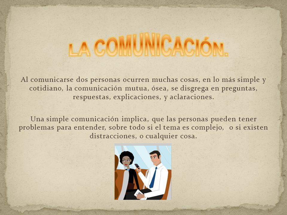 Al comunicarse dos personas ocurren muchas cosas, en lo más simple y cotidiano, la comunicación mutua, ósea, se disgrega en preguntas, respuestas, explicaciones, y aclaraciones.