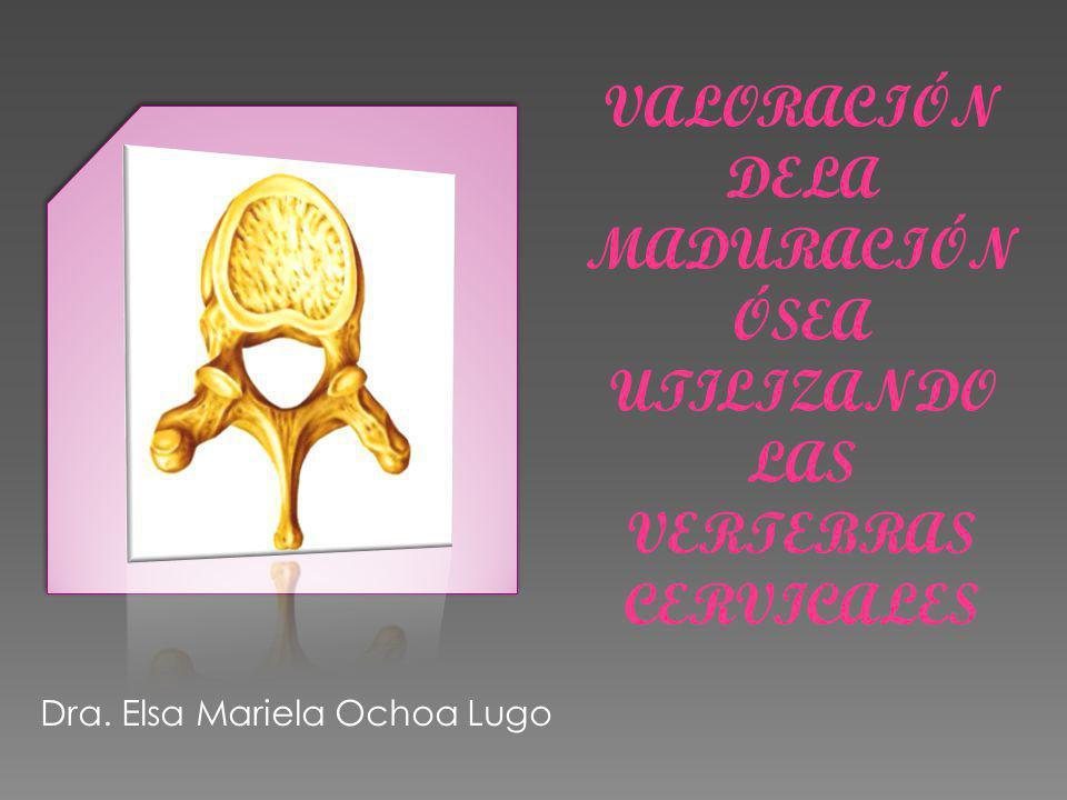 VALORACIÓN DELA MADURACIÓN ÓSEA UTILIZANDO LAS VERTEBRAS CERVICALES Dra. Elsa Mariela Ochoa Lugo