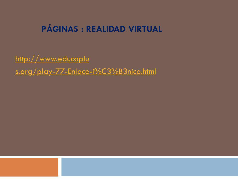 PÁGINAS : REALIDAD VIRTUAL http://www.educaplu s.org/play-77-Enlace-i%C3%B3nico.html