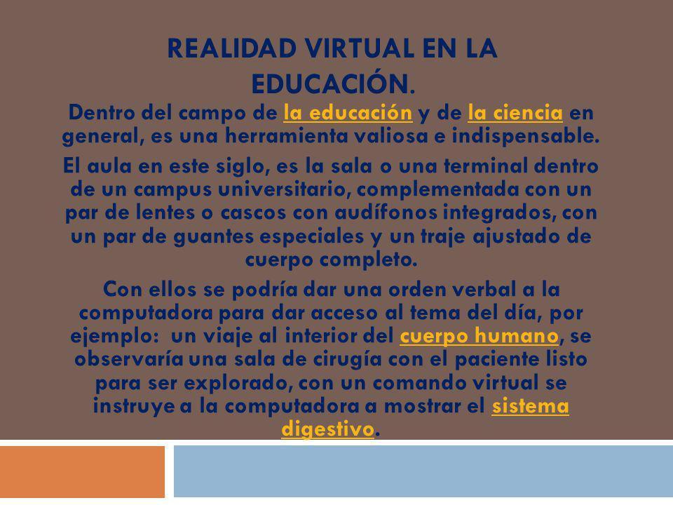 REALIDAD VIRTUAL EN LA EDUCACIÓN. Dentro del campo de la educación y de la ciencia en general, es una herramienta valiosa e indispensable.la educación