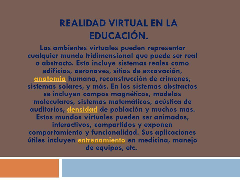 REALIDAD VIRTUAL EN LA EDUCACIÓN. Los ambientes virtuales pueden representar cualquier mundo tridimensional que puede ser real o abstracto. Esto inclu