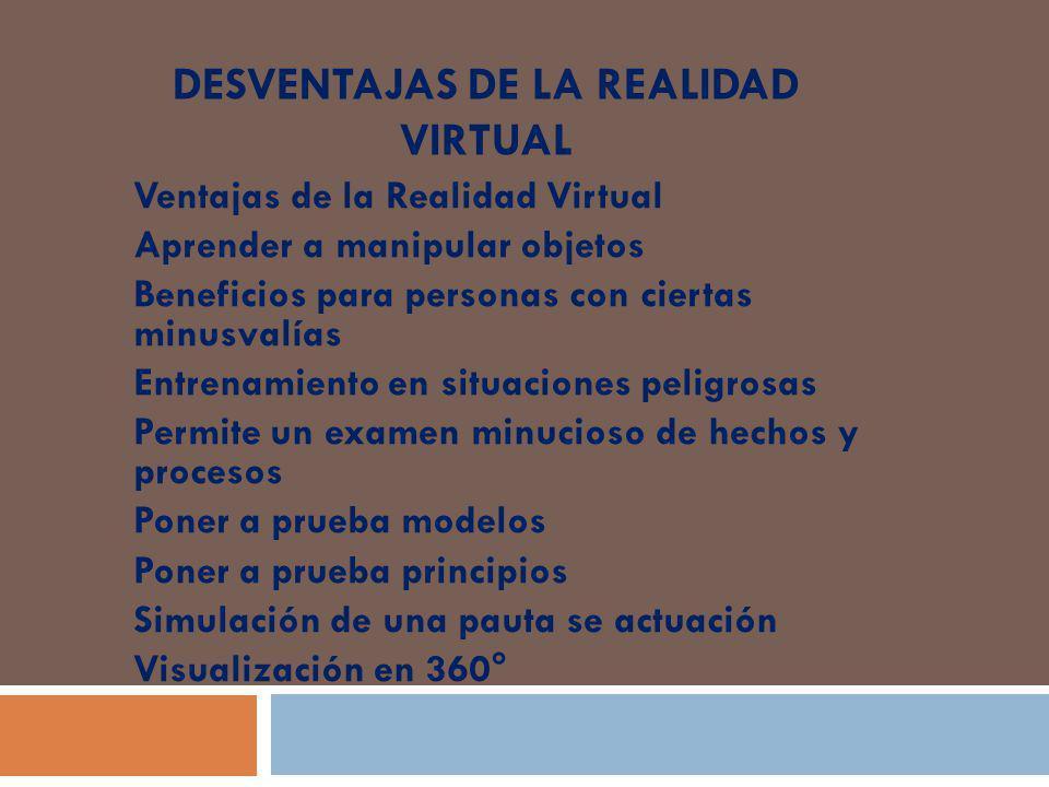 DESVENTAJAS DE LA REALIDAD VIRTUAL Ventajas de la Realidad Virtual Aprender a manipular objetos Beneficios para personas con ciertas minusvalías Entre