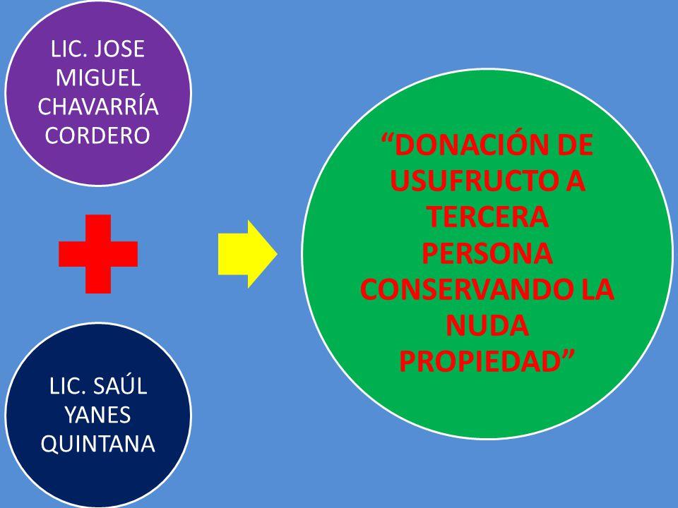 LIC. JOSE MIGUEL CHAVARRÍA CORDERO LIC. SAÚL YANES QUINTANA DONACIÓN DE USUFRUCTO A TERCERA PERSONA CONSERVANDO LA NUDA PROPIEDAD