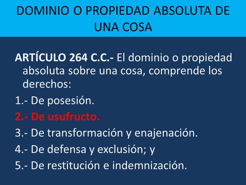 DOMINIO O PROPIEDAD ABSOLUTA DE UNA COSA ARTÍCULO 264 C.C.- El dominio o propiedad absoluta sobre una cosa, comprende los derechos: 1.- De posesión. 2