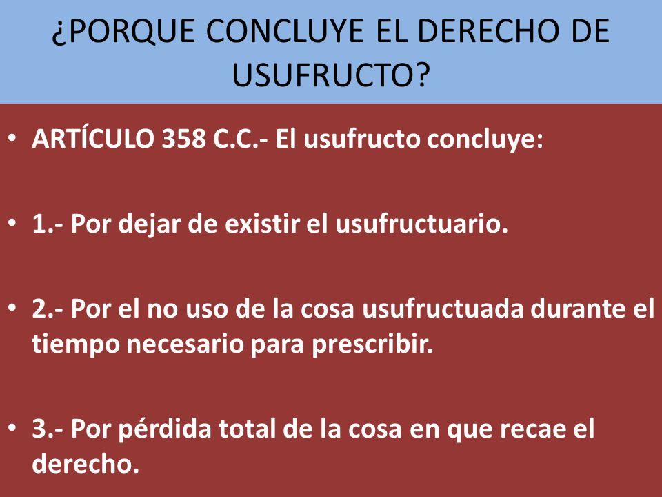 ¿PORQUE CONCLUYE EL DERECHO DE USUFRUCTO? ARTÍCULO 358 C.C.- El usufructo concluye: 1.- Por dejar de existir el usufructuario. 2.- Por el no uso de la