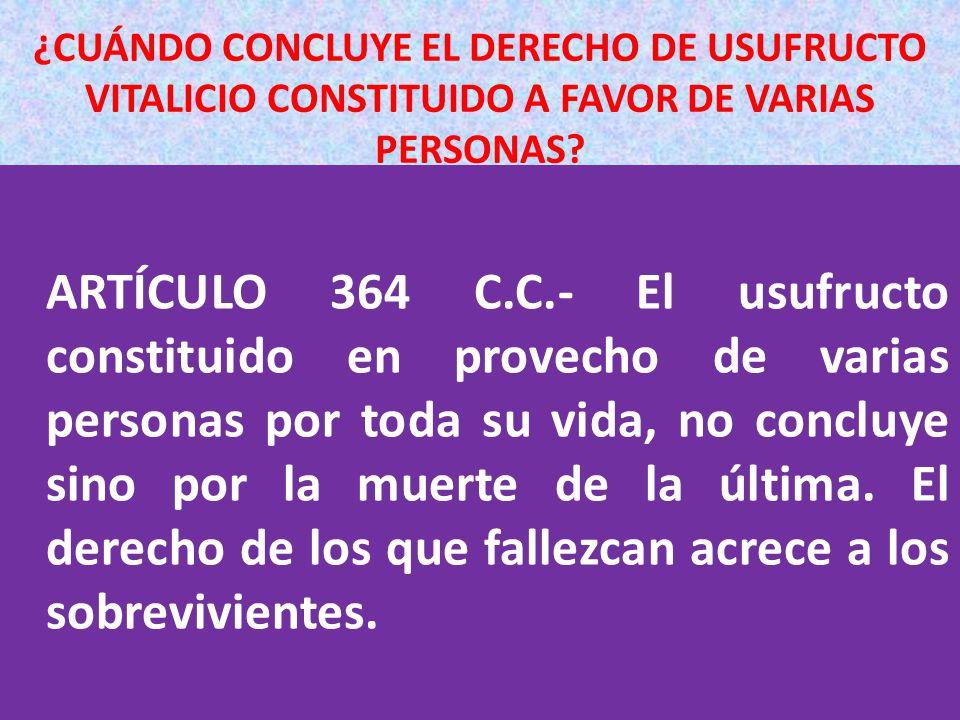 ¿CUÁNDO CONCLUYE EL DERECHO DE USUFRUCTO VITALICIO CONSTITUIDO A FAVOR DE VARIAS PERSONAS? ARTÍCULO 364 C.C.- El usufructo constituido en provecho de