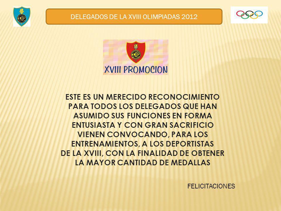 DELEGADOS DE LA XVIII OLIMPIADAS 2012 ESTE ES UN MERECIDO RECONOCIMIENTO PARA TODOS LOS DELEGADOS QUE HAN ASUMIDO SUS FUNCIONES EN FORMA ENTUSIASTA Y CON GRAN SACRIFICIO VIENEN CONVOCANDO, PARA LOS ENTRENAMIENTOS, A LOS DEPORTISTAS DE LA XVIII, CON LA FINALIDAD DE OBTENER LA MAYOR CANTIDAD DE MEDALLAS FELICITACIONES