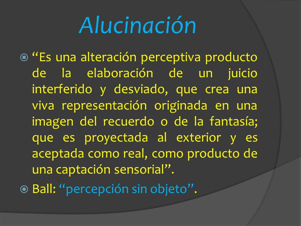 Alucinación Es una alteración perceptiva producto de la elaboración de un juicio interferido y desviado, que crea una viva representación originada en