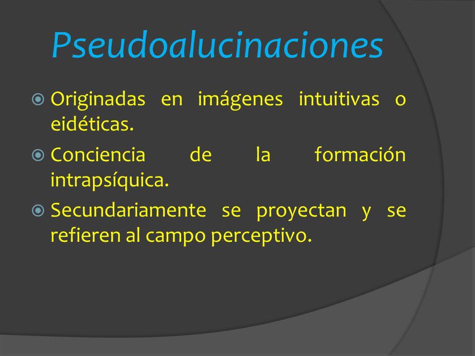 Pseudoalucinaciones Originadas en imágenes intuitivas o eidéticas. Conciencia de la formación intrapsíquica. Secundariamente se proyectan y se refiere