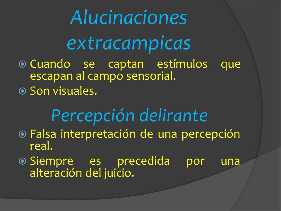Alucinaciones extracampicas Cuando se captan estímulos que escapan al campo sensorial. Son visuales. Percepción delirante Falsa interpretación de una