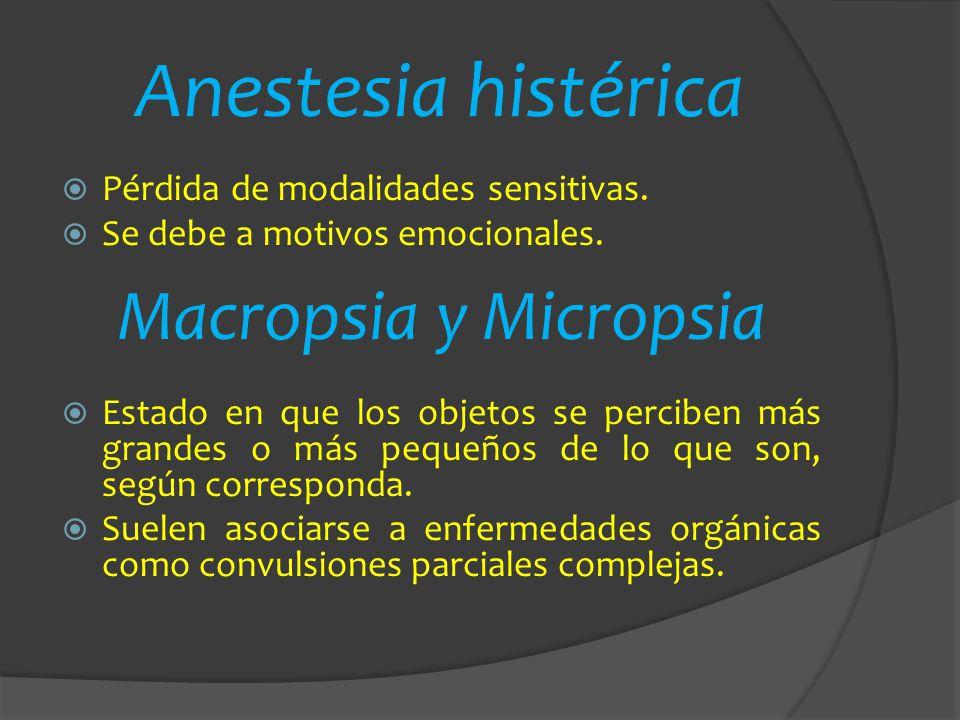 Anestesia histérica Pérdida de modalidades sensitivas. Se debe a motivos emocionales. Macropsia y Micropsia Estado en que los objetos se perciben más