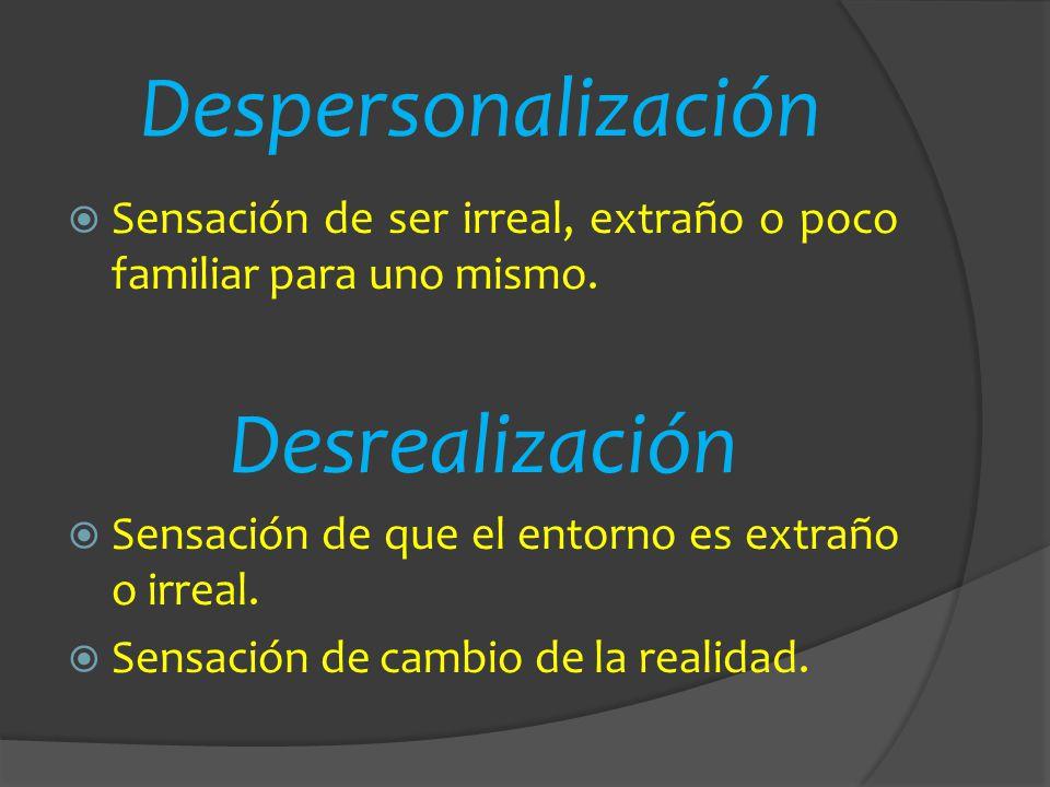 Despersonalización Sensación de ser irreal, extraño o poco familiar para uno mismo. Desrealización Sensación de que el entorno es extraño o irreal. Se