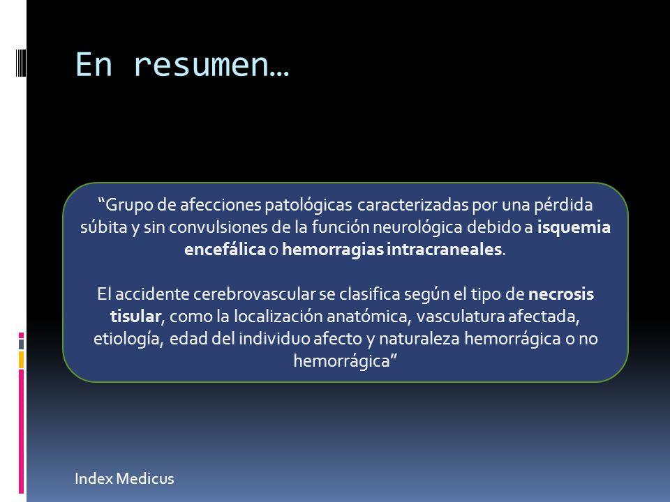 En resumen… Index Medicus Grupo de afecciones patológicas caracterizadas por una pérdida súbita y sin convulsiones de la función neurológica debido a