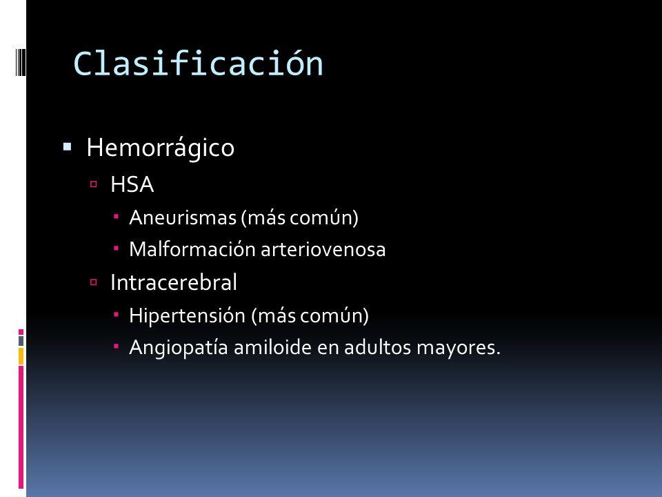 Clasificación Hemorrágico HSA Aneurismas (más común) Malformación arteriovenosa Intracerebral Hipertensión (más común) Angiopatía amiloide en adultos
