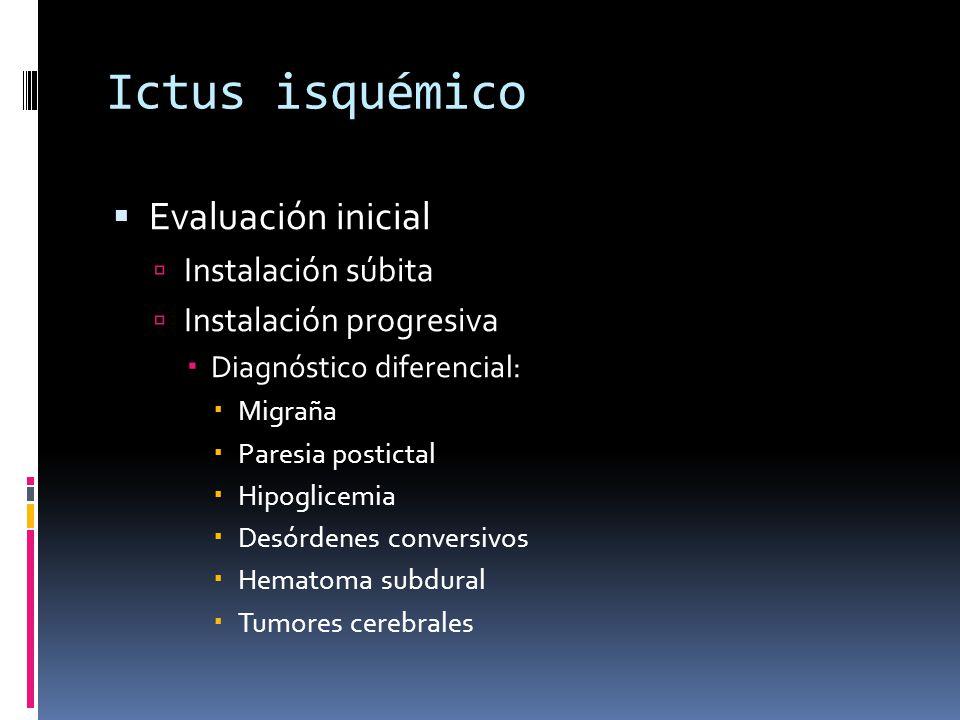 Ictus isquémico Evaluación inicial Instalación súbita Instalación progresiva Diagnóstico diferencial: Migraña Paresia postictal Hipoglicemia Desórdene