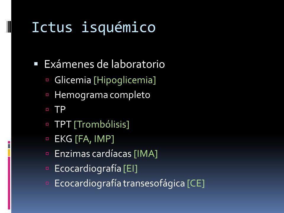 Ictus isquémico Exámenes de laboratorio Glicemia [Hipoglicemia] Hemograma completo TP TPT [Trombólisis] EKG [FA, IMP] Enzimas cardíacas [IMA] Ecocardi