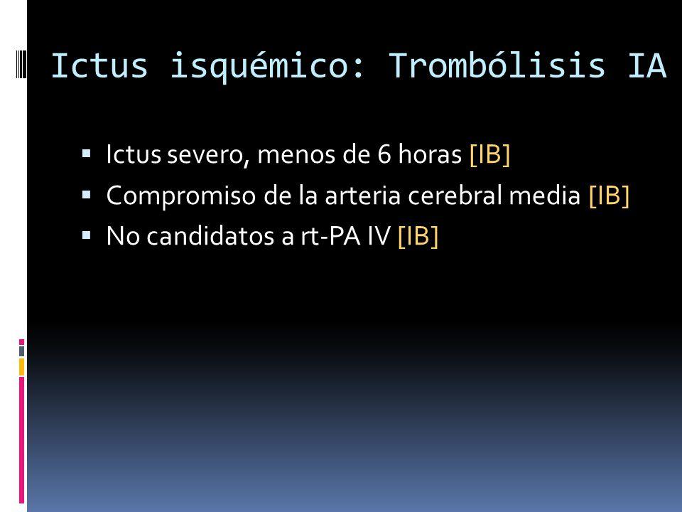 Ictus isquémico: Trombólisis IA Ictus severo, menos de 6 horas [IB] Compromiso de la arteria cerebral media [IB] No candidatos a rt-PA IV [IB]