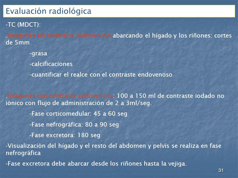 Evaluación radiológica -TC (MDCT):.Imágenes sin contraste endovenoso abarcando el hígado y los riñones: cortes de 5mm -grasa -calcificaciones -cuantificar el realce con el contraste endovenoso.Imágenes con contraste endovenoso: 100 a 150 ml de contraste iodado no iónico con flujo de administración de 2 a 3ml/seg.