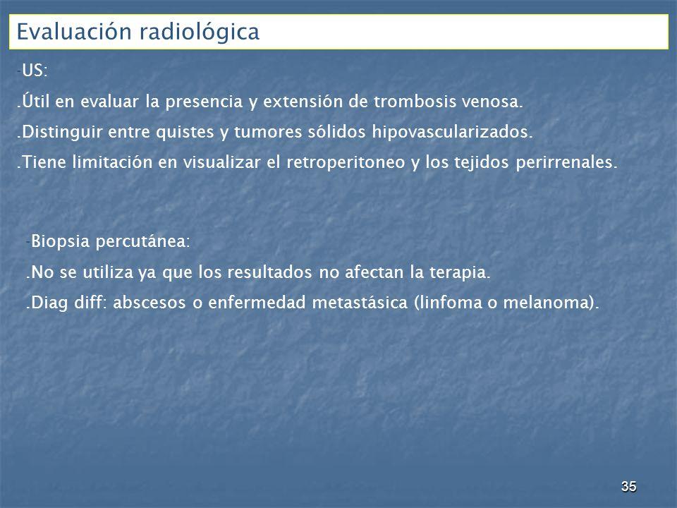 Evaluación radiológica -US:.Útil en evaluar la presencia y extensión de trombosis venosa..Distinguir entre quistes y tumores sólidos hipovascularizados..Tiene limitación en visualizar el retroperitoneo y los tejidos perirrenales.