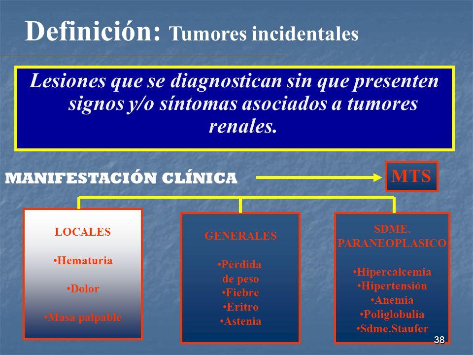 Definición: Tumores incidentales Lesiones que se diagnostican sin que presenten signos y/o síntomas asociados a tumores renales.