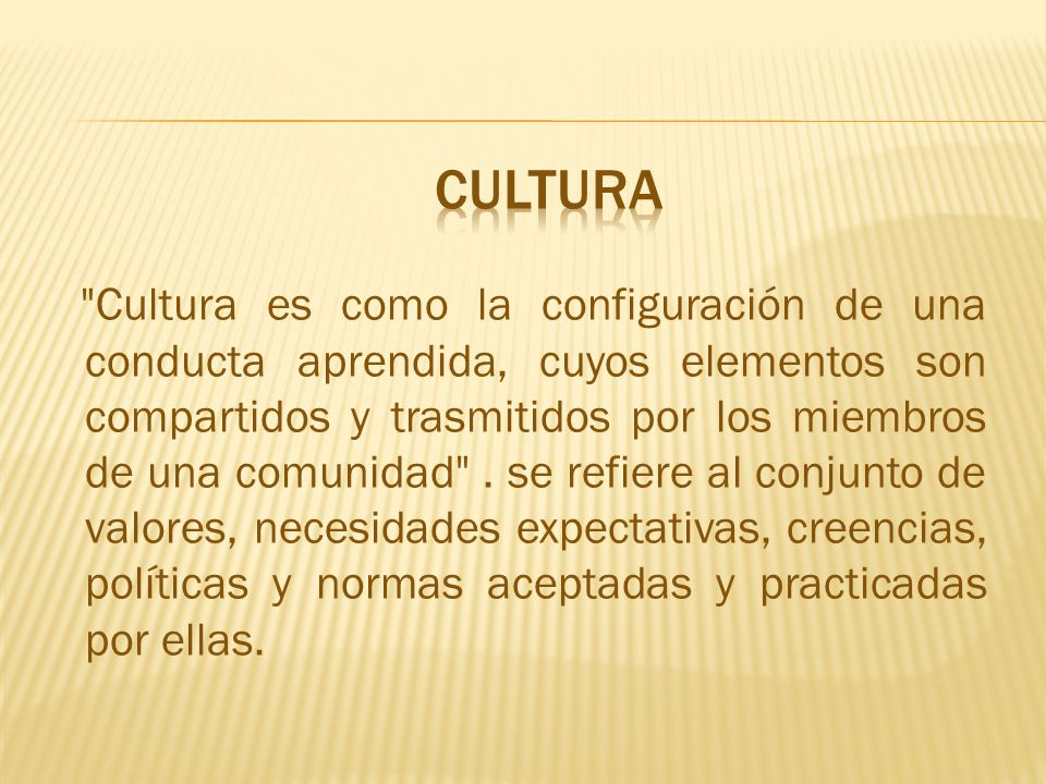 Cultura es como la configuración de una conducta aprendida, cuyos elementos son compartidos y trasmitidos por los miembros de una comunidad .