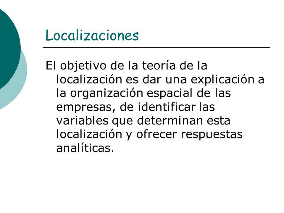 Localizaciones El objetivo de la teoría de la localización es dar una explicación a la organización espacial de las empresas, de identificar las varia