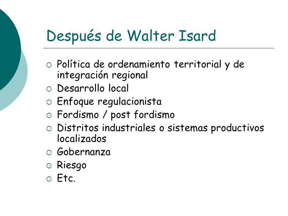 Después de Walter Isard Política de ordenamiento territorial y de integración regional Desarrollo local Enfoque regulacionista Fordismo / post fordism