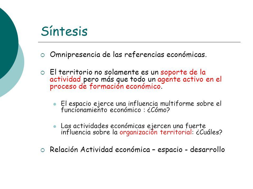 Síntesis Omnipresencia de las referencias económicas. El territorio no solamente es un soporte de la actividad pero más que todo un agente activo en e