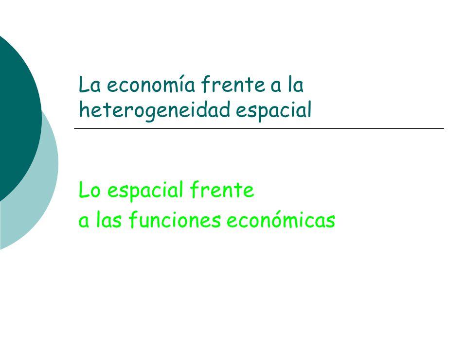 La economía frente a la heterogeneidad espacial Lo espacial frente a las funciones económicas