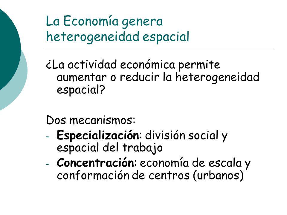 La Economía genera heterogeneidad espacial ¿La actividad económica permite aumentar o reducir la heterogeneidad espacial? Dos mecanismos: - Especializ