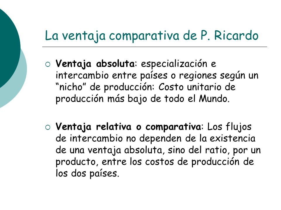 La ventaja comparativa de P. Ricardo Ventaja absoluta: especialización e intercambio entre países o regiones según un nicho de producción: Costo unita