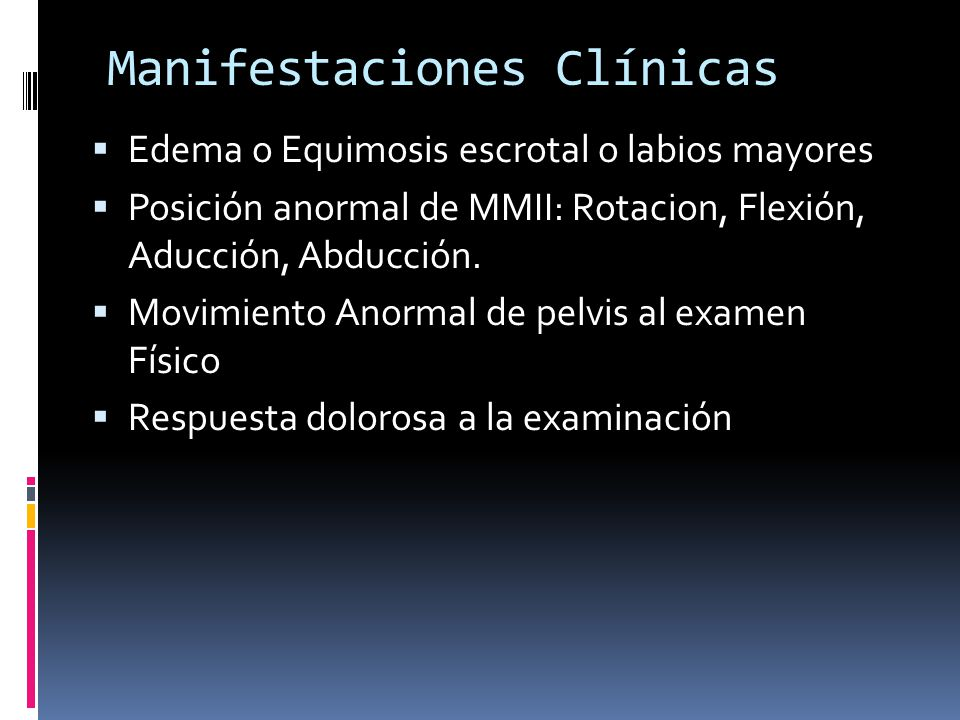 Manifestaciones Clínicas Edema o Equimosis escrotal o labios mayores Posición anormal de MMII: Rotacion, Flexión, Aducción, Abducción. Movimiento Anor